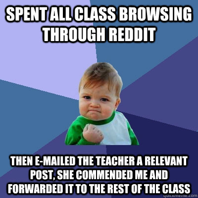 Spent all class browsing through reddit Then E-mailed the teacher a relevant post, she commended me and forwarded it to the rest of the class - Spent all class browsing through reddit Then E-mailed the teacher a relevant post, she commended me and forwarded it to the rest of the class  Success Kid