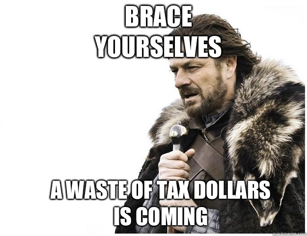 Brace yourselves A waste of tax dollars is coming - Brace yourselves A waste of tax dollars is coming  Imminent Ned