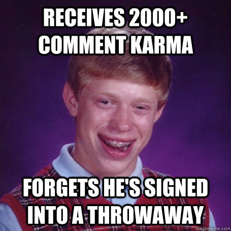 Receives 2000+ comment karma forgets he's signed into a throwaway - Receives 2000+ comment karma forgets he's signed into a throwaway  BadLuck Brian