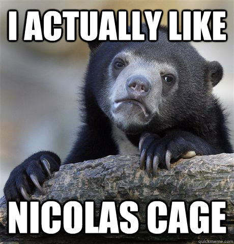 I actually like Nicolas Cage - I actually like Nicolas Cage  Confession Bear