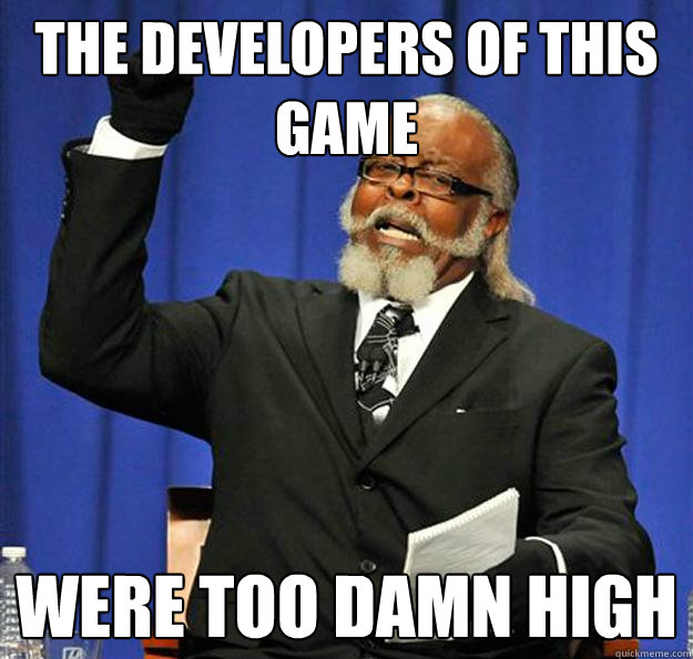 The developers of this game were too damn high  Jimmy McMillan