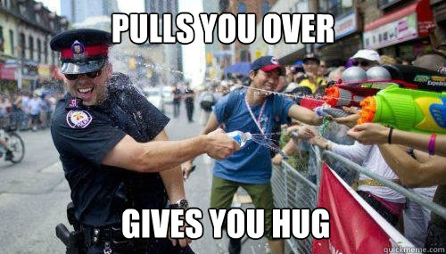 Pulls you over Gives you hug