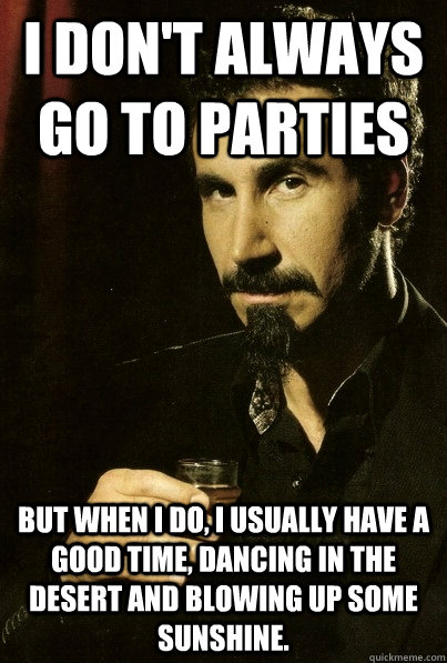 I don't always go to parties But when I do, I usually have a good time, dancing in the desert and blowing up some sunshine.