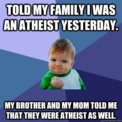 Told my family I was an atheist yesterday. my brother and my mom told me that they were atheist as well. - Told my family I was an atheist yesterday. my brother and my mom told me that they were atheist as well.  Success Kid