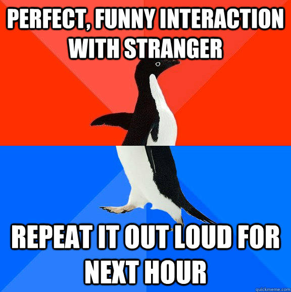 perfect, funny interaction with stranger repeat it out loud for next hour - perfect, funny interaction with stranger repeat it out loud for next hour  Socially Awesome Awkward Penguin