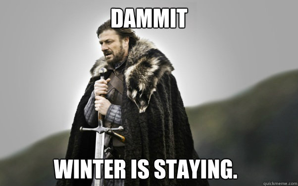 Dammit winter is staying. - Dammit winter is staying.  Ned Stark