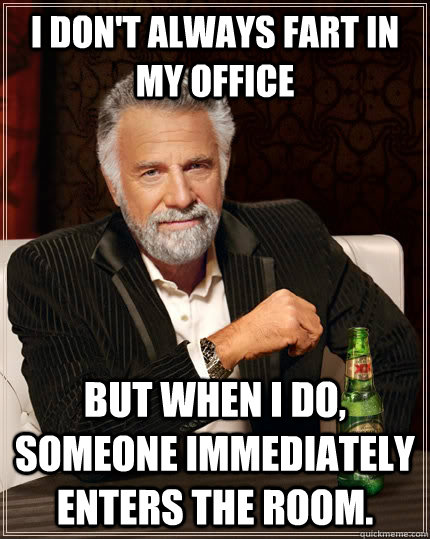 I don't always fart in my office but when i do, someone immediately enters the room. - I don't always fart in my office but when i do, someone immediately enters the room.  The Most Interesting Man In The World