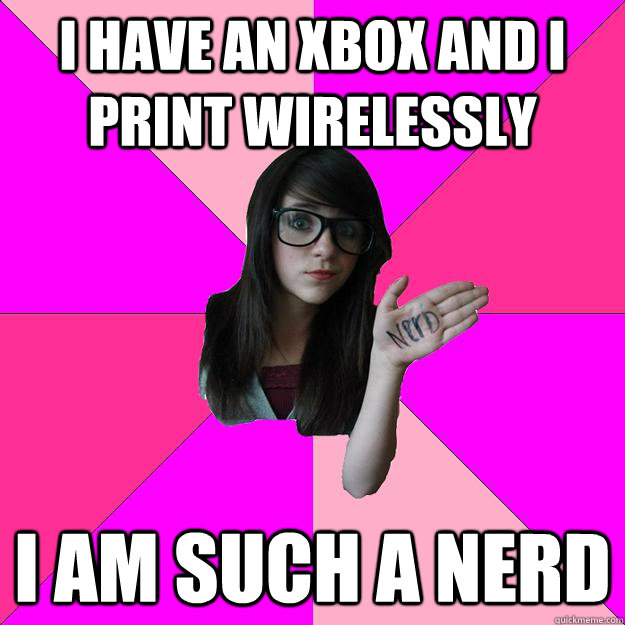 I have an xbox and I print wirelessly I am such a nerd - I have an xbox and I print wirelessly I am such a nerd  Idiot Nerd Girl