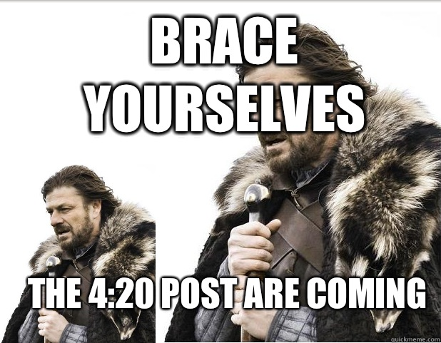 Brace Yourselves The 4:20 post are coming