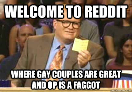 Welcome to Reddit Where gay couples are great and op is a faggot - Welcome to Reddit Where gay couples are great and op is a faggot  Whose Line