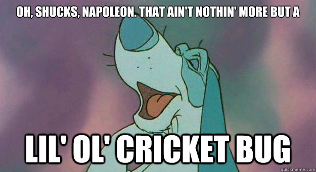 9b24c064feca54d4a1ebaeeffa318eab8421b5edcfd21d98135fc5c109c9318e oh, shucks, napoleon that ain't nothin' more but a lil' ol' cricket