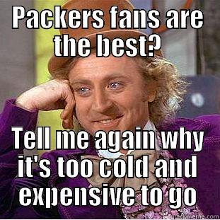 Packers Fans - PACKERS FANS ARE THE BEST? TELL ME AGAIN WHY IT'S TOO COLD AND EXPENSIVE TO GO Condescending Wonka
