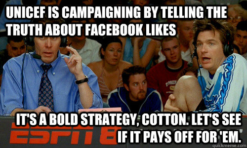 unicef is campaigning by telling the truth about facebook likes It's a bold strategy, Cotton. Let's see if it pays off for 'em. - unicef is campaigning by telling the truth about facebook likes It's a bold strategy, Cotton. Let's see if it pays off for 'em.  Cotton Pepper