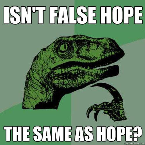 Isnt False Hope The Same As Hope Philosoraptor Quickmeme