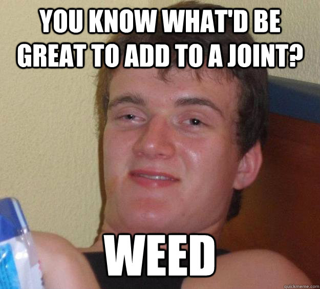 you know what'd be great to add to a joint? weed - you know what'd be great to add to a joint? weed  10 Guy
