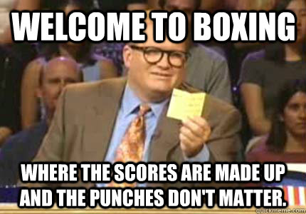 Welcome to Boxing Where the scores are made up and the punches don't matter.
