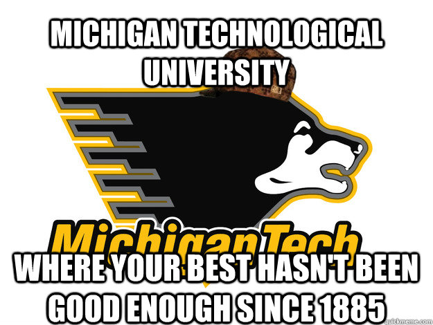 Michigan Technological University Where your best hasn't been good enough since 1885 - Michigan Technological University Where your best hasn't been good enough since 1885  Scumbag MTU