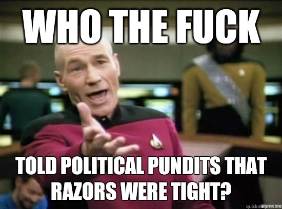 Who the fuck told political pundits that razors were tight?  - Who the fuck told political pundits that razors were tight?   Annoyed Picard HD