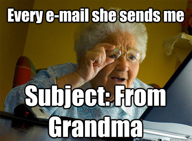 Every e-mail she sends me Subject: From Grandma   Caption 5 goes here - Every e-mail she sends me Subject: From Grandma   Caption 5 goes here  Grandma finds the Internet