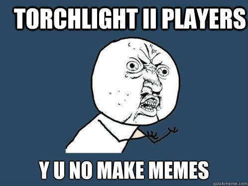 Torchlight II Players Y U NO MAKE MEMES - Torchlight II Players Y U NO MAKE MEMES  Y U No