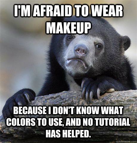 I'M AFRAID TO WEAR MAKEUP BECAUSE I DON'T KNOW WHAT COLORS TO USE, AND NO TUTORIAL HAS HELPED. - I'M AFRAID TO WEAR MAKEUP BECAUSE I DON'T KNOW WHAT COLORS TO USE, AND NO TUTORIAL HAS HELPED.  Confession Bear