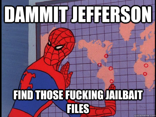 Dammit Jefferson find those fucking jailbait files - Dammit Jefferson find those fucking jailbait files  Misc