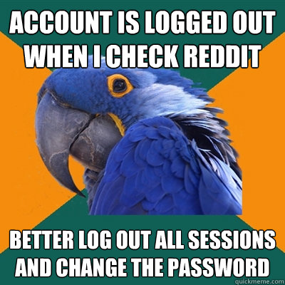 Account is logged out when I check reddit better log out all sessions and change the password - Account is logged out when I check reddit better log out all sessions and change the password  Paranoid Parrot