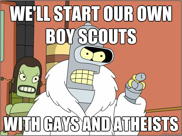 We'll start our own boy scouts With gays and atheists   Bender - start my own