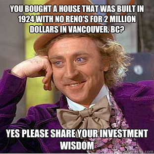 you bought a house that was built in 1924 with no reno's for 2 million dollars in Vancouver, BC? Yes please share your investment wisdom - you bought a house that was built in 1924 with no reno's for 2 million dollars in Vancouver, BC? Yes please share your investment wisdom  Psychotic Willy Wonka