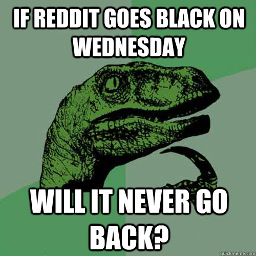 If reddit goes black on wednesday Will it never go back? - If reddit goes black on wednesday Will it never go back?  Philosoraptor