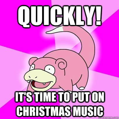 Quickly! It's time to put on christmas music - Quickly! It's time to put on christmas music  Slowpoke