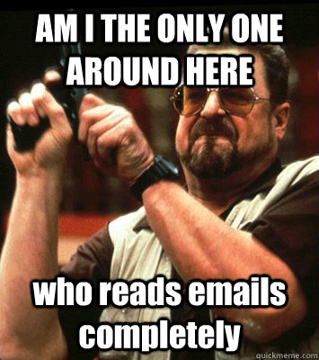 AM I THE ONLY ONE AROUND HERE  who reads emails completely - AM I THE ONLY ONE AROUND HERE  who reads emails completely  Misc
