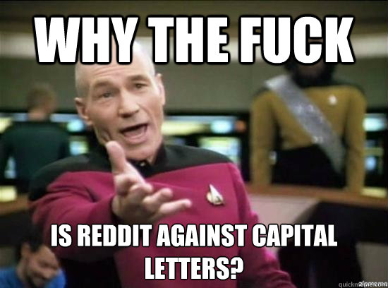 Why the fuck is reddit against capital letters? - Why the fuck is reddit against capital letters?  Misc