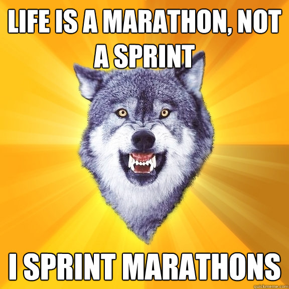 Life is a marathon, not a sprint I sprint marathons - Life is a marathon, not a sprint I sprint marathons  Courage Wolf