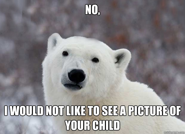 No, I would not like to see a picture of your child - No, I would not like to see a picture of your child  Popular Opinion Polar Bear