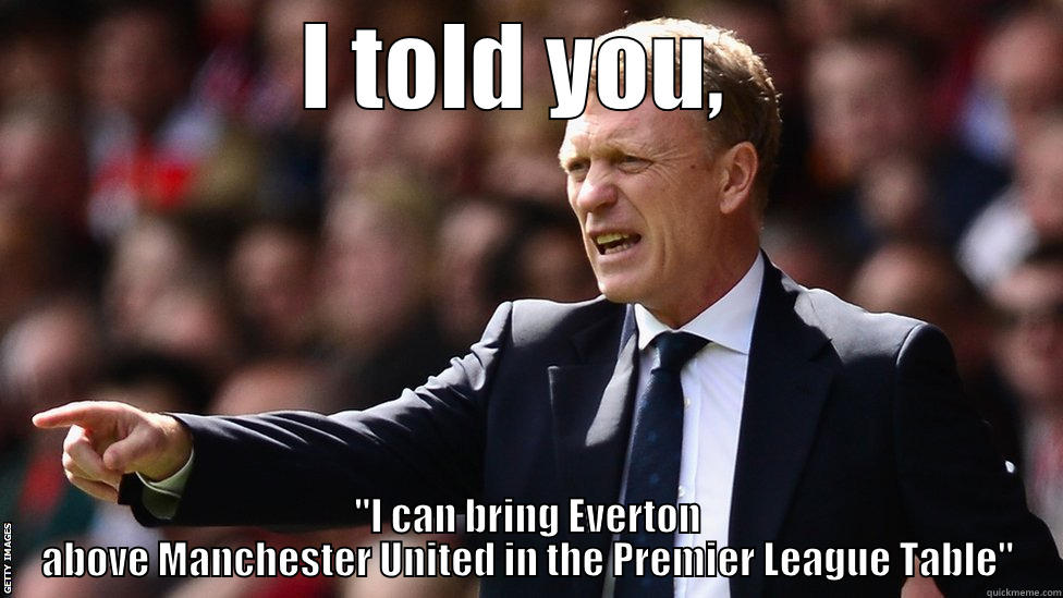 I told you, I can bring Everton above Manchester United in the Premier League Table - I TOLD YOU,