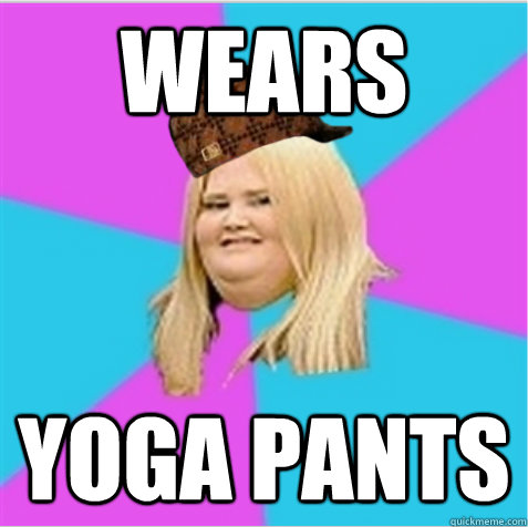 wears yoga pants - wears yoga pants  scumbag fat girl