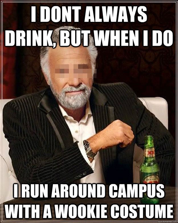 I dont always drink, but when I do i run around campus with a wookie costume