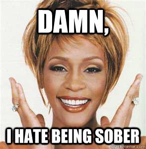 Damn, I hate being sober