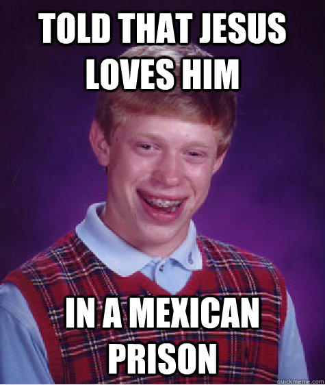 told that jesus loves him in a mexican prison - told that jesus loves him in a mexican prison  Bad Luck Brian