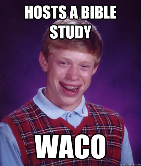 hosts a bible study waco - hosts a bible study waco  Bad Luck Brian