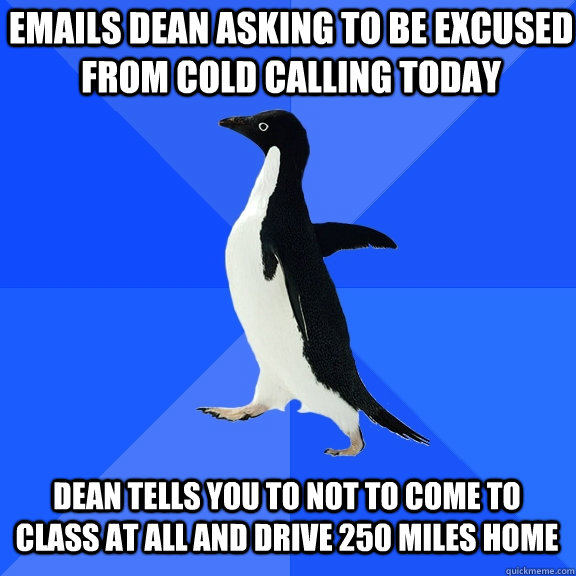 Emails Dean Asking To Be Excused From Cold Calling Today Tells You Not Come Cl At All And Drive 250 Miles Home