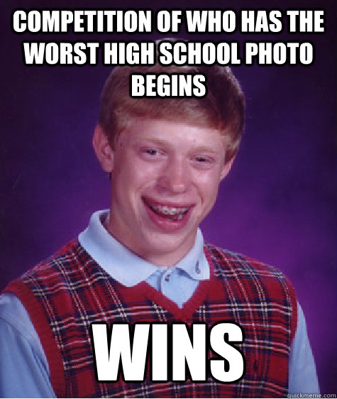 Competition of who has the worst high school photo begins Wins - Competition of who has the worst high school photo begins Wins  Bad Luck Brian