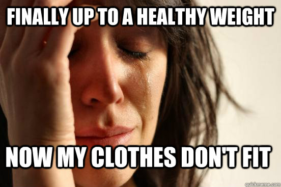 finally up to a healthy weight now my clothes don't fit - finally up to a healthy weight now my clothes don't fit  FirstWorldProblems