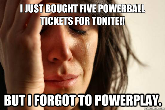 I just bought five powerball tickets for tonite!! But i forgot to powerplay. - I just bought five powerball tickets for tonite!! But i forgot to powerplay.  First World Problems