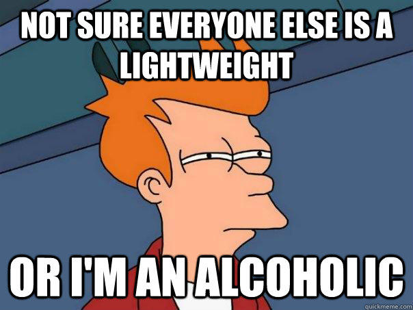 Not sure everyone else is a lightweight or i'm an alcoholic - Not sure everyone else is a lightweight or i'm an alcoholic  Futurama Fry