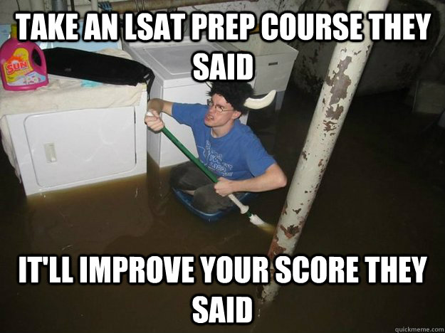 Take an LSAT prep course they said It'll improve your score they said - Take an LSAT prep course they said It'll improve your score they said  Do the laundry they said