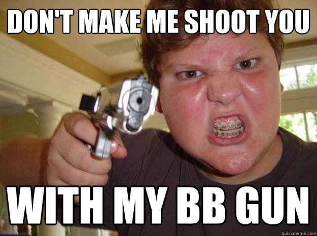 Don't make me shoot you with my BB gun - Don't make me shoot you with my BB gun  Nerdy Hardass