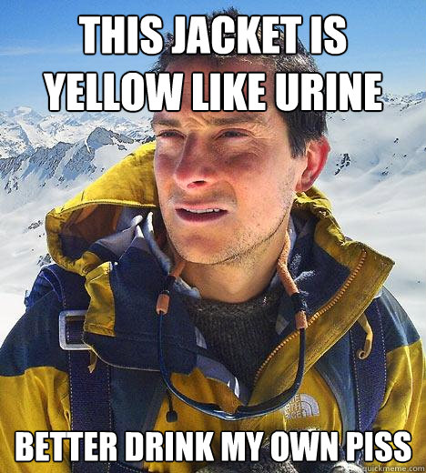 This Jacket is Yellow Like Urine better drink my own piss - This Jacket is Yellow Like Urine better drink my own piss  Bear Grylls