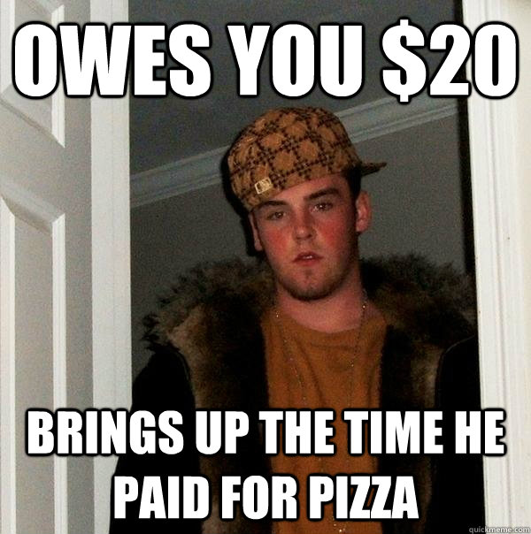 owes you $20 brings up the time he paid for pizza - owes you $20 brings up the time he paid for pizza  Scumbag Steve
